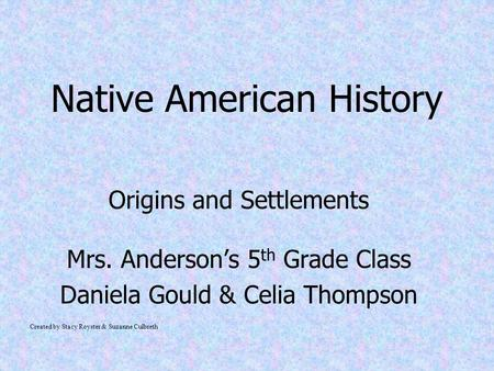 Native American History Origins and Settlements Mrs. Anderson's 5 th Grade Class Daniela Gould & Celia Thompson Created by Stacy Royster & Suzanne Culbreth.
