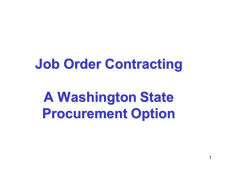 1 Job Order Contracting A Washington State Procurement Option.