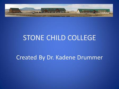 STONE CHILD COLLEGE Created By Dr. Kadene Drummer.