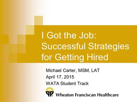 I Got the Job: Successful Strategies for Getting Hired Michael Carter, MSM, LAT April 17, 2015 WATA Student Track.