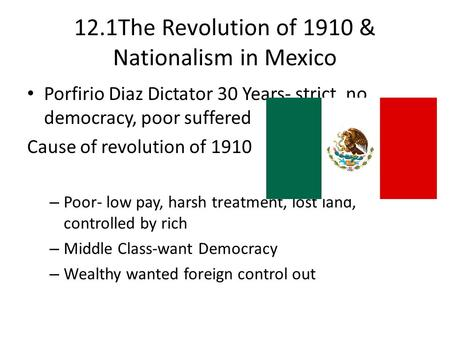 12.1The Revolution of 1910 & Nationalism in Mexico Porfirio Diaz Dictator 30 Years- strict, no democracy, poor suffered Cause of revolution of 1910 – Poor-