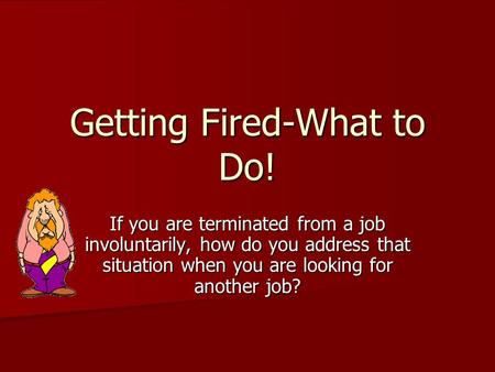 Getting Fired-What to Do! If you are terminated from a job involuntarily, how do you address that situation when you are looking for another job?