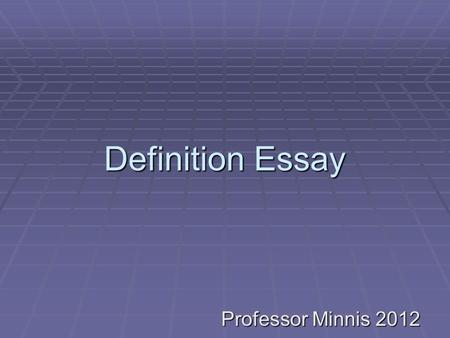 Definition Essay Professor Minnis 2012. What Is a Definition Essay?  A Definition essay provides an explanation of a general principle or idea by using.
