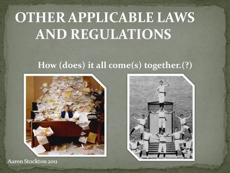 OTHER APPLICABLE LAWS AND REGULATIONS How (does) it all come(s) together.(?) Aaron Stockton 2011.