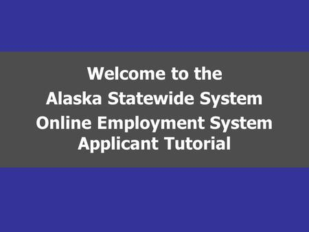 Welcome to the Alaska Statewide System Online Employment System Applicant Tutorial.