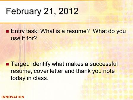 February 21, 2012 Entry task: What is a resume? What do you use it for? Target: Identify what makes a successful resume, cover letter and thank you note.