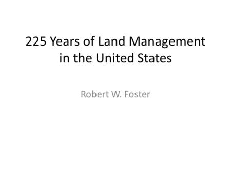 225 Years of Land Management in the United States Robert W. Foster.