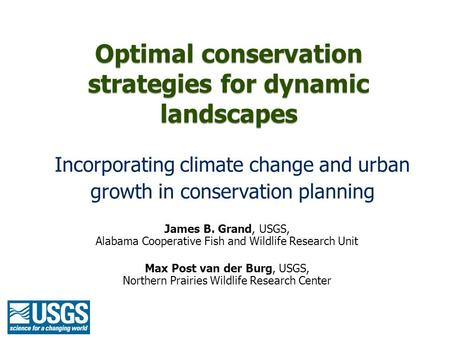 Optimal conservation strategies for dynamic landscapes Incorporating climate change and urban growth in conservation planning James B. Grand, USGS, Alabama.
