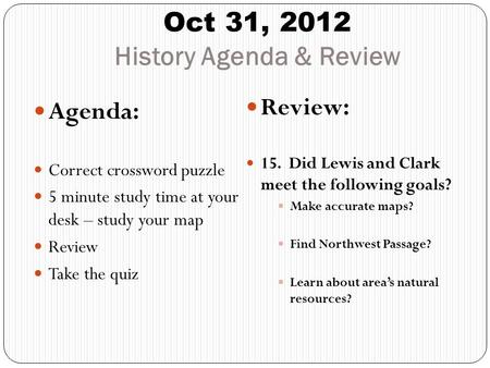 Oct 31, 2012 History Agenda & Review Agenda: Correct crossword puzzle 5 minute study time at your desk – study your map Review Take the quiz Review: 15.