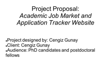 Project Proposal: Academic Job Market and Application Tracker Website Project designed by: Cengiz Gunay Client: Cengiz Gunay Audience: PhD candidates and.