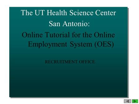 The UT Health Science Center San Antonio: Online Tutorial for the Online Employment System (OES) The UT Health Science Center San Antonio: Online Tutorial.