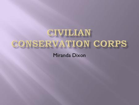 Miranda Dixon.  What Is The CCC?  Who Took Part In It?  What Did The CCC Accomplish?  Is The CCC Still In use?