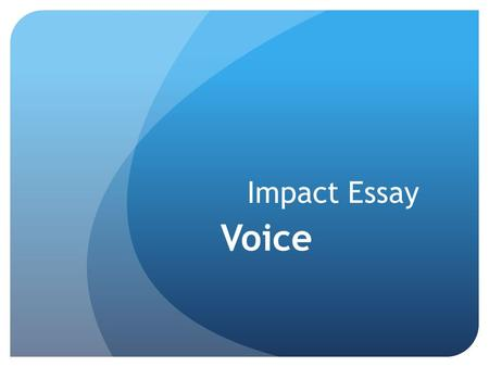 Impact Essay Voice. Voice: The fingerprints of the write on the page…Writer's own personal style.  Chosen compelling ideas and organization to match.