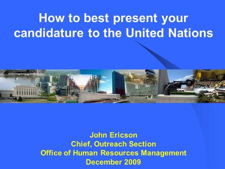 How to best present your candidature to the United Nations John Ericson Chief, Outreach Section Office of Human Resources Management December 2009.