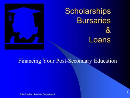 ESA Student Services Department 1 Scholarships Bursaries & Loans Financing Your Post-Secondary Education.