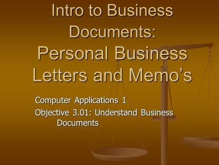 Intro to Business Documents: Personal Business Letters and Memo's Computer Applications 1 Objective 3.01: Understand Business Documents.