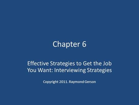 Chapter 6 Effective Strategies to Get the Job You Want: Interviewing Strategies Copyright 2011. Raymond Gerson.