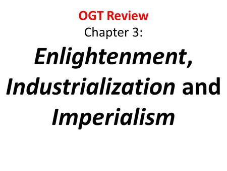OGT Review Chapter 3: Enlightenment, Industrialization and Imperialism.