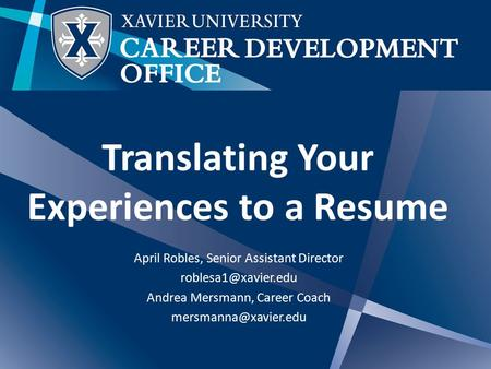 Translating Your Experiences to a Resume April Robles, Senior Assistant Director Andrea Mersmann, Career Coach