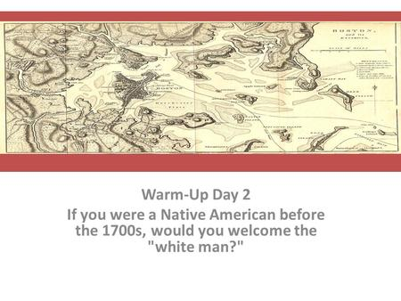 Warm-Up Day 2 If you were a Native American before the 1700s, would you welcome the white man?