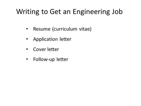 Writing to Get an Engineering Job Resume (curriculum vitae) Application letter Cover letter Follow-up letter.