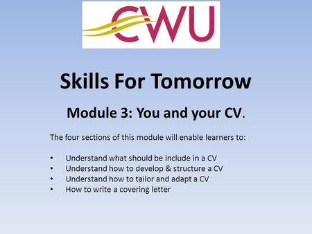 Skills For Tomorrow Module 3: You and your CV. The four sections of this module will enable learners to: Understand what should be include in a CV Understand.