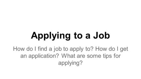 Applying to a Job How do I find a job to apply to? How do I get an application? What are some tips for applying?