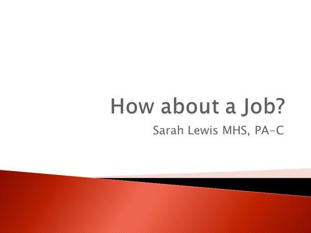 Sarah Lewis MHS, PA-C.  Discuss ideas of where to find jobs.  Review the importance of networking.  Analyze what makes for a strong Resume or CV.