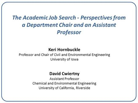 The Academic Job Search - Perspectives from a Department Chair and an Assistant Professor Keri Hornbuckle Professor and Chair of Civil and Environmental.