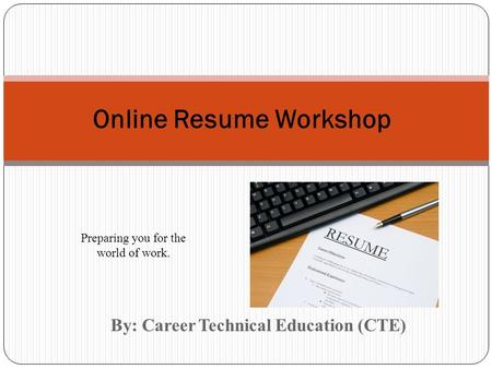 By: Career Technical Education (CTE) Online Resume Workshop Preparing you for the world of work.