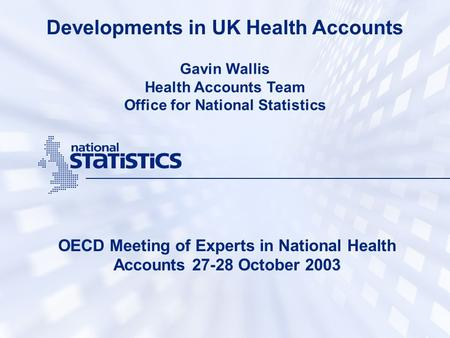 Developments in UK Health Accounts OECD Meeting of Experts in National Health Accounts 27-28 October 2003 Gavin Wallis Health Accounts Team Office for.