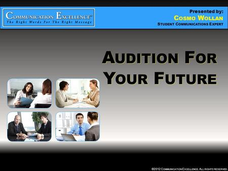 AUDITION FOR YOUR FUTURE ©2012 C OMMUNICATION E XCELLENCE. A LL RIGHTS RESERVED. A UDITION F OR Y OUR F UTURE A UDITION F OR Y OUR F UTURE Presented by: