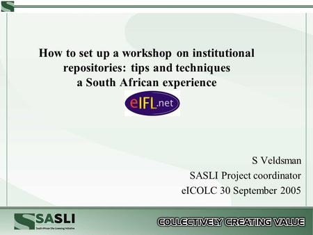 How to set up a workshop on institutional repositories: tips and techniques a South African experience S Veldsman SASLI Project coordinator eICOLC 30 September.