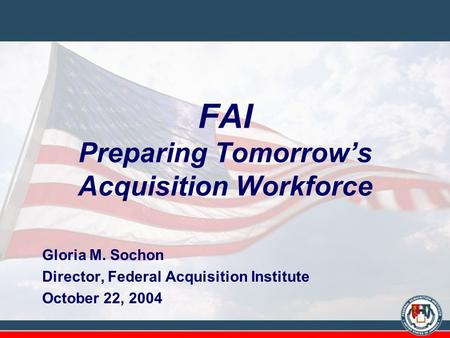 FAI Preparing Tomorrow's Acquisition Workforce Gloria M. Sochon Director, Federal Acquisition Institute October 22, 2004.