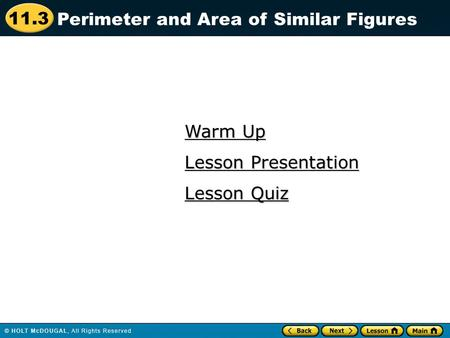 11.3 Warm Up Warm Up Lesson Quiz Lesson Quiz Lesson Presentation Lesson Presentation Perimeter and Area of Similar Figures.
