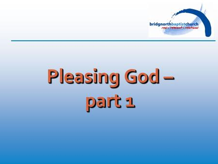 "Pleasing God – part 1. Romans 12: 1-2 (TNIV) ""Therefore, I urge you, brothers and sisters, in view of God's mercy, to offer your bodies as a living sacrifice,"