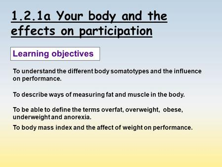 1.2.1a Your body and the effects on participation Learning objectives To understand the different body somatotypes and the influence on performance. To.