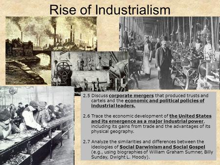 1 Rise of Industrialism 2.5 Discuss corporate mergers that produced trusts and cartels and the economic and political policies of industrial leaders. 2.6.