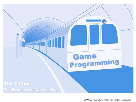 Game Programming © Wiley Publishing. 2007. All Rights Reserved. The L Line The Express Line to Learning L Line L.