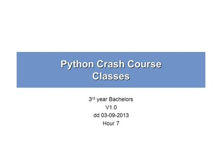 Python Crash Course Classes 3 rd year Bachelors V1.0 dd 03-09-2013 Hour 7.
