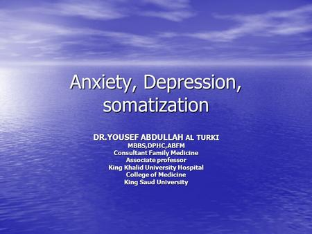 Anxiety, Depression, somatization DR.YOUSEF ABDULLAH AL TURKI MBBS,DPHC,ABFM Consultant Family Medicine Associate professor King Khalid University Hospital.