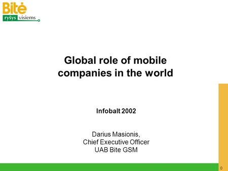 0 Infobalt 2002 Darius Masionis, Chief Executive Officer UAB Bite GSM Global role of mobile companies in the world.