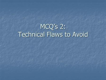 MCQ's 2: Technical Flaws to Avoid. MCQ Check-list  This presentation will focus on: Why we write them Why we write them What type is best What type is.