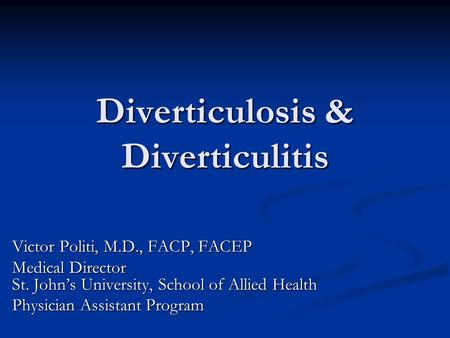 Diverticulosis & Diverticulitis Victor Politi, M.D., FACP, FACEP Medical Director St. John's University, School of Allied Health Physician Assistant Program.