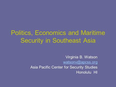 Politics, Economics and Maritime Security in Southeast Asia Virginia B. Watson Asia Pacific Center for Security Studies Honolulu HI.
