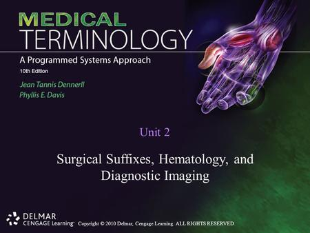 Copyright © 2010 Delmar, Cengage Learning. ALL RIGHTS RESERVED. Unit 2 Surgical Suffixes, Hematology, and Diagnostic Imaging.