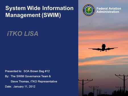 Presented to: SOA Brown Bag #12 By: The SWIM Governance Team & Steve Thomas, iTKO Representative Date: January 11, 2012 Federal Aviation Administration.