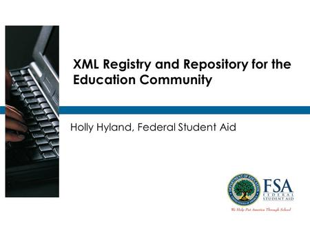 XML Registry and Repository for the Education Community Holly Hyland, Federal Student Aid.