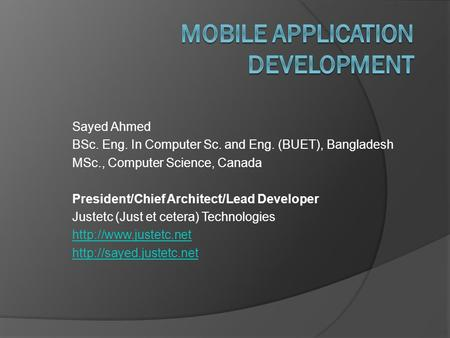 Sayed Ahmed BSc. Eng. In Computer Sc. and Eng. (BUET), Bangladesh MSc., Computer Science, Canada President/Chief Architect/Lead Developer Justetc (Just.