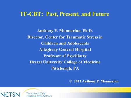 TF-CBT: Past, Present, and Future Anthony P. Mannarino, Ph.D. Director, Center for Traumatic Stress in Children and Adolescents Allegheny General Hospital.